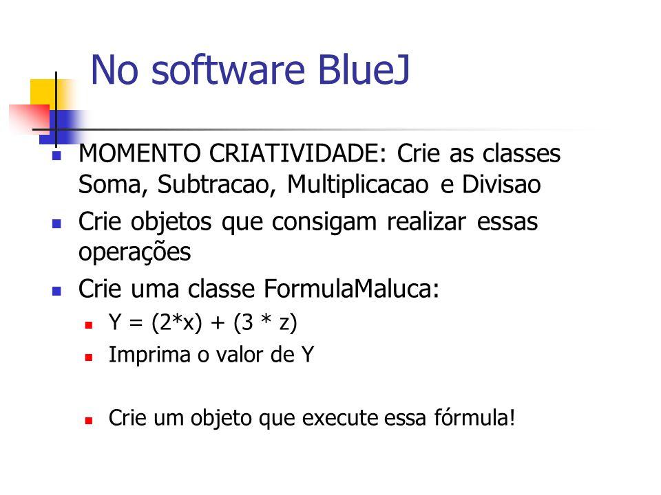 No software BlueJ MOMENTO CRIATIVIDADE: Crie as classes Soma, Subtracao, Multiplicacao e Divisao Crie objetos que consigam realizar essas operações Cr