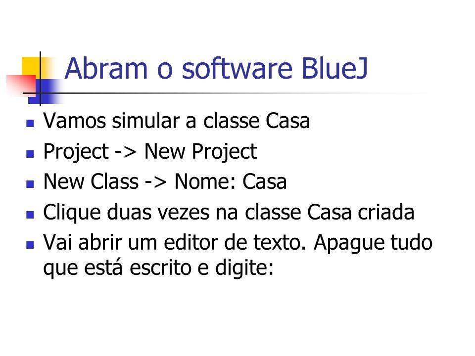 Abram o software BlueJ Vamos simular a classe Casa Project -> New Project New Class -> Nome: Casa Clique duas vezes na classe Casa criada Vai abrir um