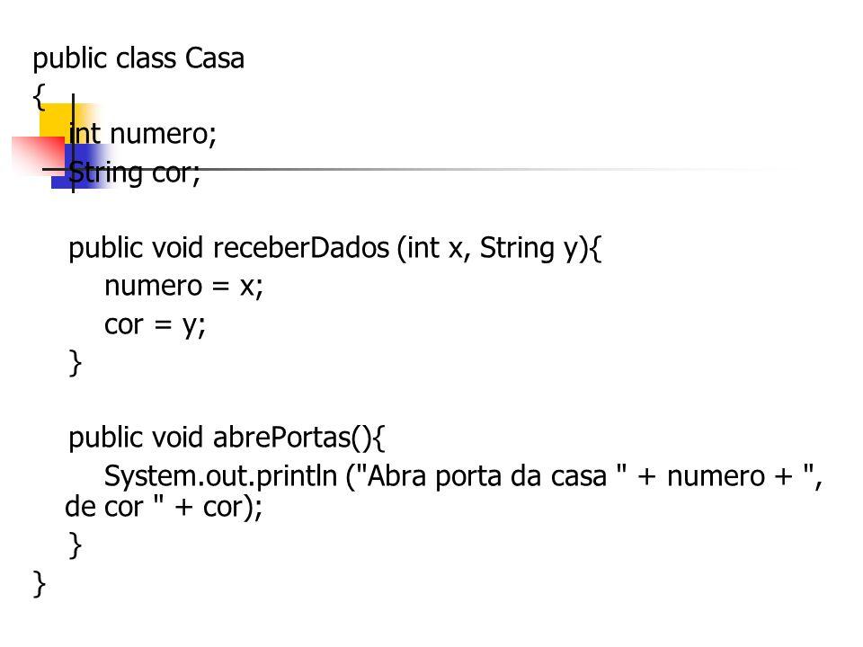 public class Casa { int numero; String cor; public void receberDados (int x, String y){ numero = x; cor = y; } public void abrePortas(){ System.out.pr