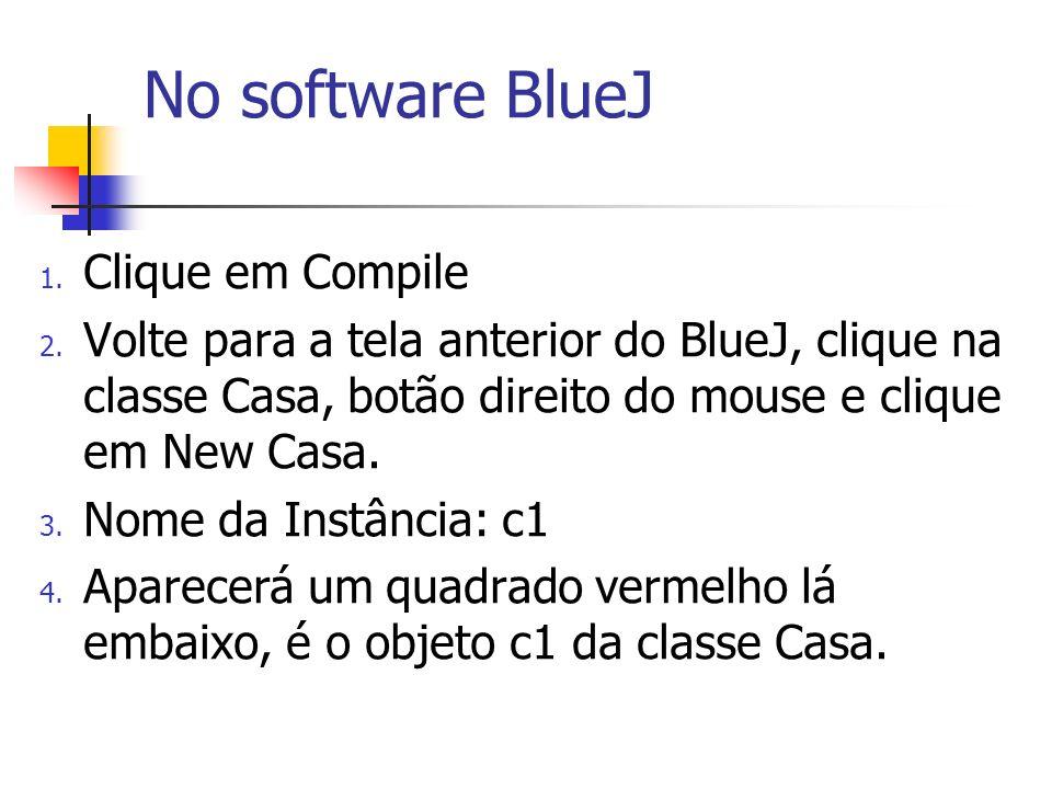 1. Clique em Compile 2. Volte para a tela anterior do BlueJ, clique na classe Casa, botão direito do mouse e clique em New Casa. 3. Nome da Instância: