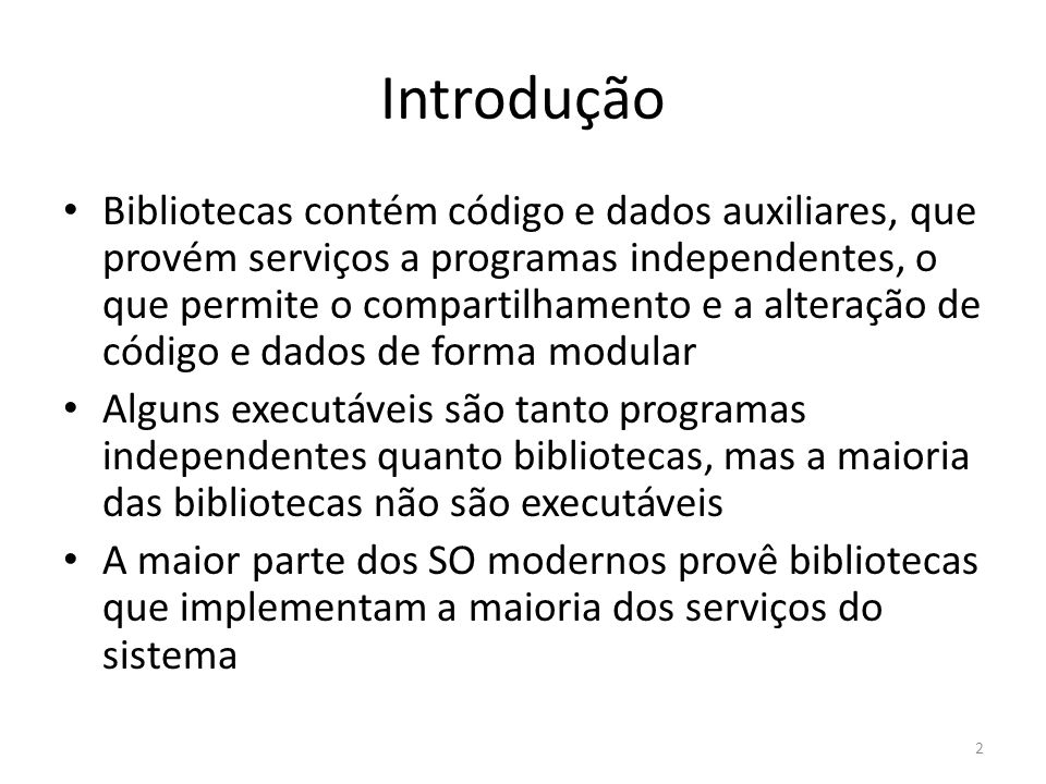 Introdução Bibliotecas contém código e dados auxiliares, que provém serviços a programas independentes, o que permite o compartilhamento e a alteração