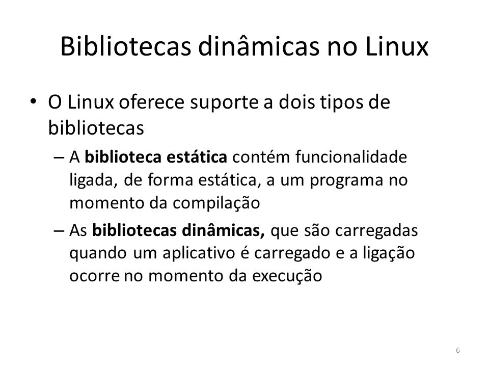Bibliotecas dinâmicas no Linux O Linux oferece suporte a dois tipos de bibliotecas – A biblioteca estática contém funcionalidade ligada, de forma está