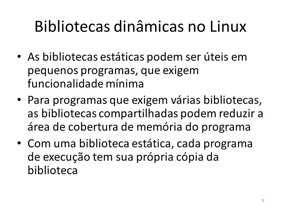 Bibliotecas dinâmicas no Linux As bibliotecas estáticas podem ser úteis em pequenos programas, que exigem funcionalidade mínima Para programas que exi