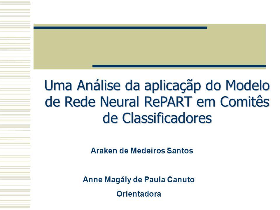 Uma Análise da aplicaçãp do Modelo de Rede Neural RePART em Comitês de Classificadores Araken de Medeiros Santos Anne Magály de Paula Canuto Orientado