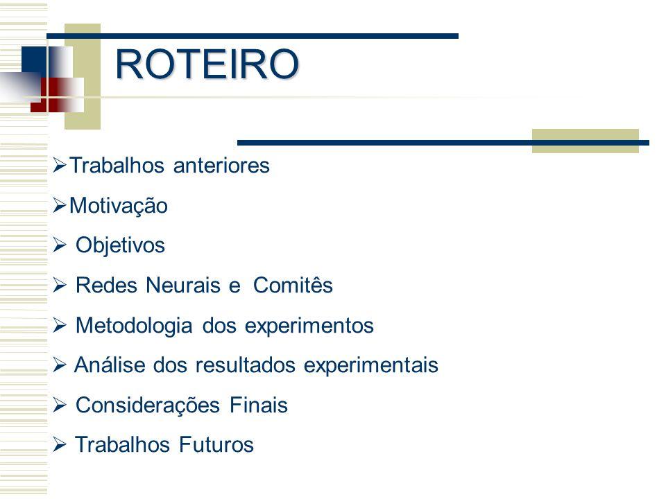 ROTEIRO Trabalhos anteriores Motivação Objetivos Redes Neurais e Comitês Metodologia dos experimentos Análise dos resultados experimentais Consideraçõ