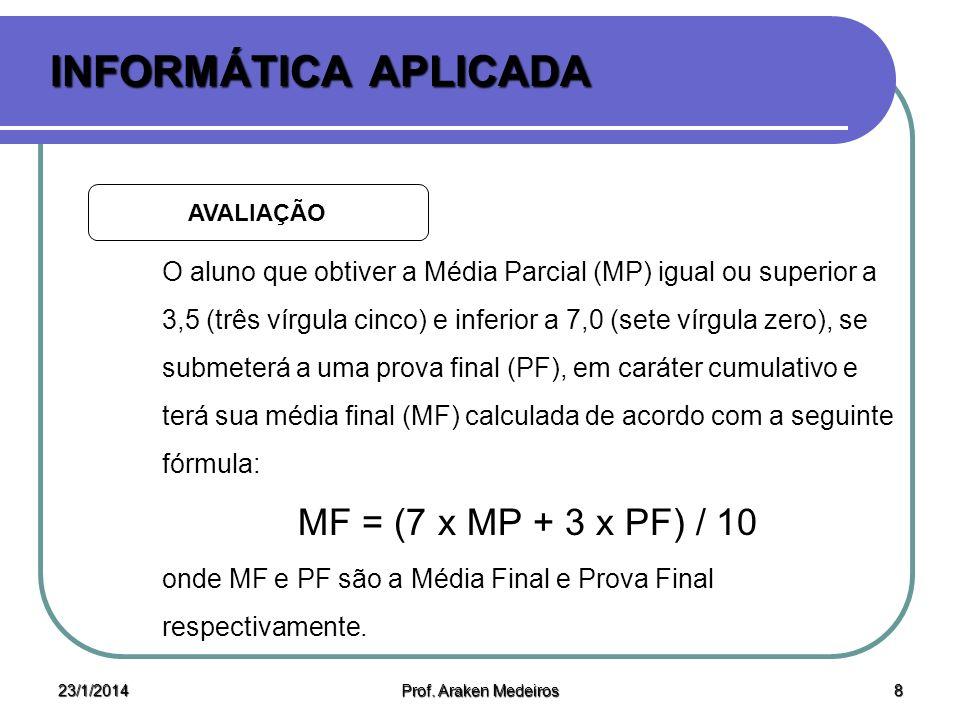 23/1/2014 Prof. Araken Medeiros 7 INFORMÁTICA APLICADA AVALIAÇÃO Para cálculo da MP usa-se a seguinte fórmula: MP = (2 x A1 + 3 x A2 + 4 x A3) / 9 ond