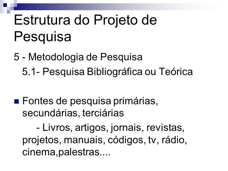 Estrutura do Projeto de Pesquisa 5 - Metodologia de Pesquisa 5.1- Pesquisa Bibliográfica ou Teórica Fontes de pesquisa primárias, secundárias, terciár