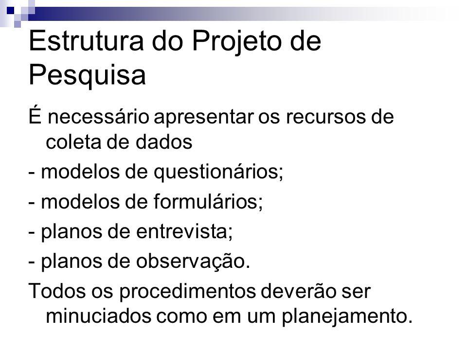 Estrutura do Projeto de Pesquisa É necessário apresentar os recursos de coleta de dados - modelos de questionários; - modelos de formulários; - planos