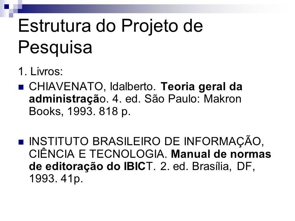 Estrutura do Projeto de Pesquisa 1. Livros: CHIAVENATO, Idalberto. Teoria geral da administração. 4. ed. São Paulo: Makron Books, 1993. 818 p. INSTITU