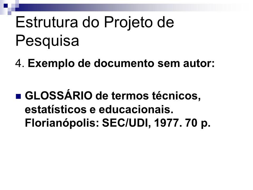 Estrutura do Projeto de Pesquisa 4. Exemplo de documento sem autor: GLOSSÁRIO de termos técnicos, estatísticos e educacionais. Florianópolis: SEC/UDI,