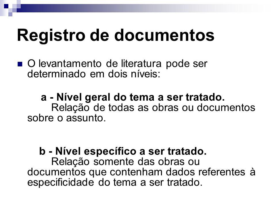 Registro de documentos O levantamento de literatura pode ser determinado em dois níveis: a - Nível geral do tema a ser tratado. Relação de todas as ob