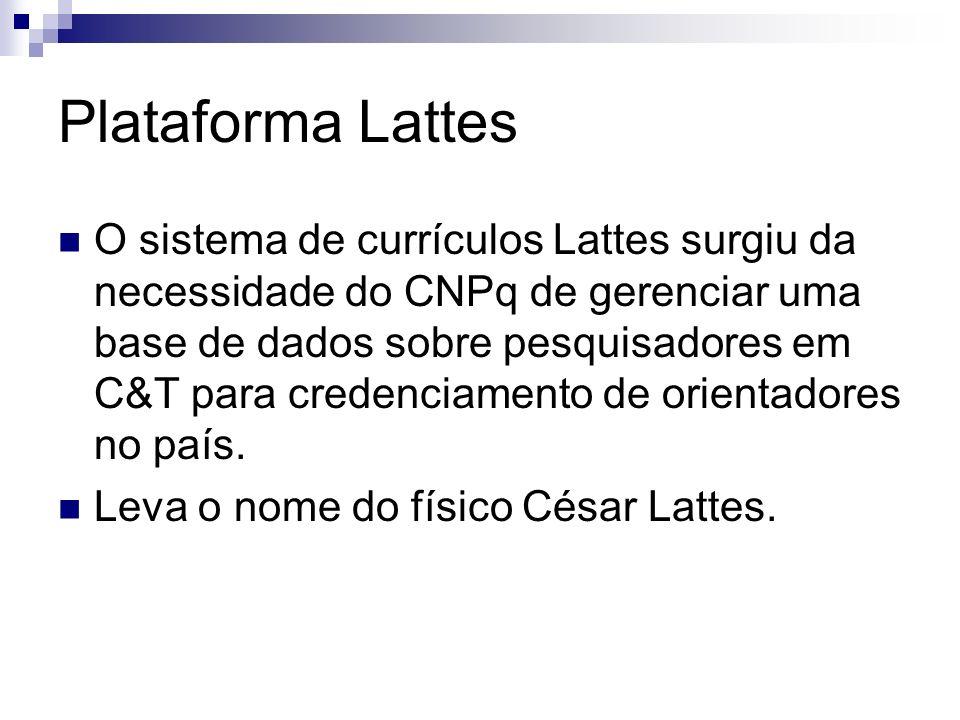 Plataforma Lattes O sistema de currículos Lattes surgiu da necessidade do CNPq de gerenciar uma base de dados sobre pesquisadores em C&T para credenci