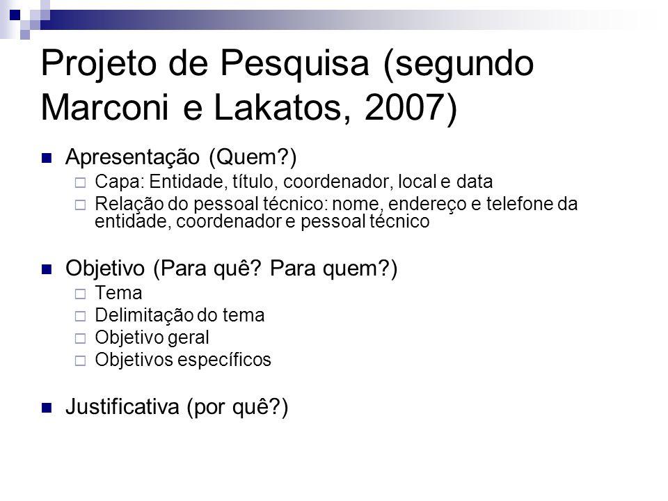 Projeto de Pesquisa (segundo Marconi e Lakatos, 2007) Apresentação (Quem?) Capa: Entidade, título, coordenador, local e data Relação do pessoal técnic