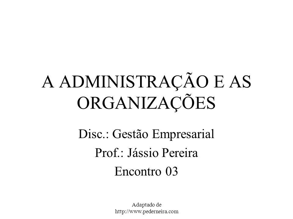 Adaptado de http://www.pederneira.com A ADMINISTRAÇÃO E AS ORGANIZAÇÕES Disc.: Gestão Empresarial Prof.: Jássio Pereira Encontro 03