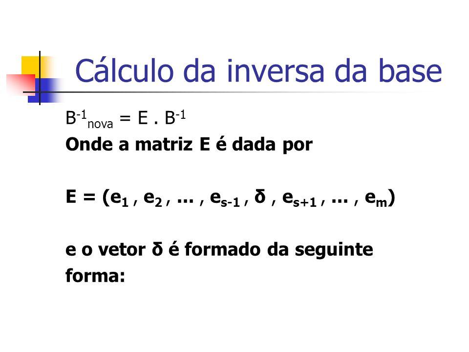 Cálculo da inversa da base B -1 nova = E. B -1 Onde a matriz E é dada por E = (e 1, e 2,..., e s-1, δ, e s+1,..., e m ) e o vetor δ é formado da segui