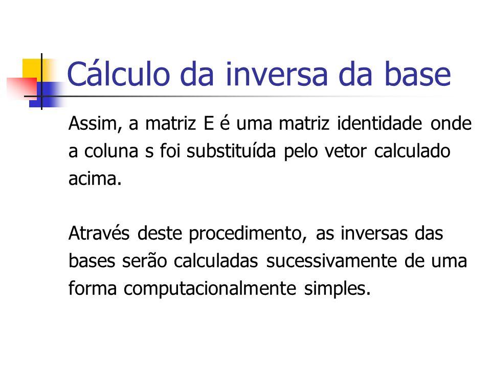 Cálculo da inversa da base Assim, a matriz E é uma matriz identidade onde a coluna s foi substituída pelo vetor calculado acima. Através deste procedi