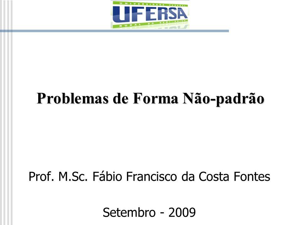 Problemas de Forma Não-padrão Prof. M.Sc. Fábio Francisco da Costa Fontes Setembro - 2009