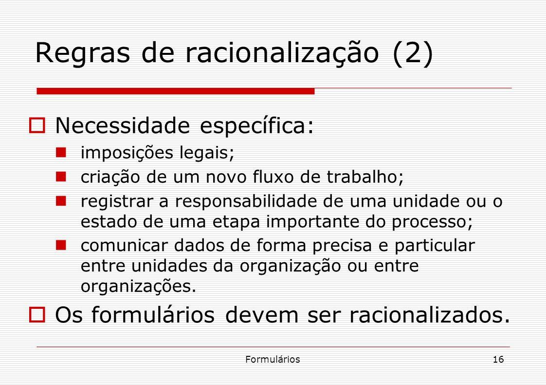 Formulários16 Regras de racionalização (2) Necessidade específica: imposições legais; criação de um novo fluxo de trabalho; registrar a responsabilida