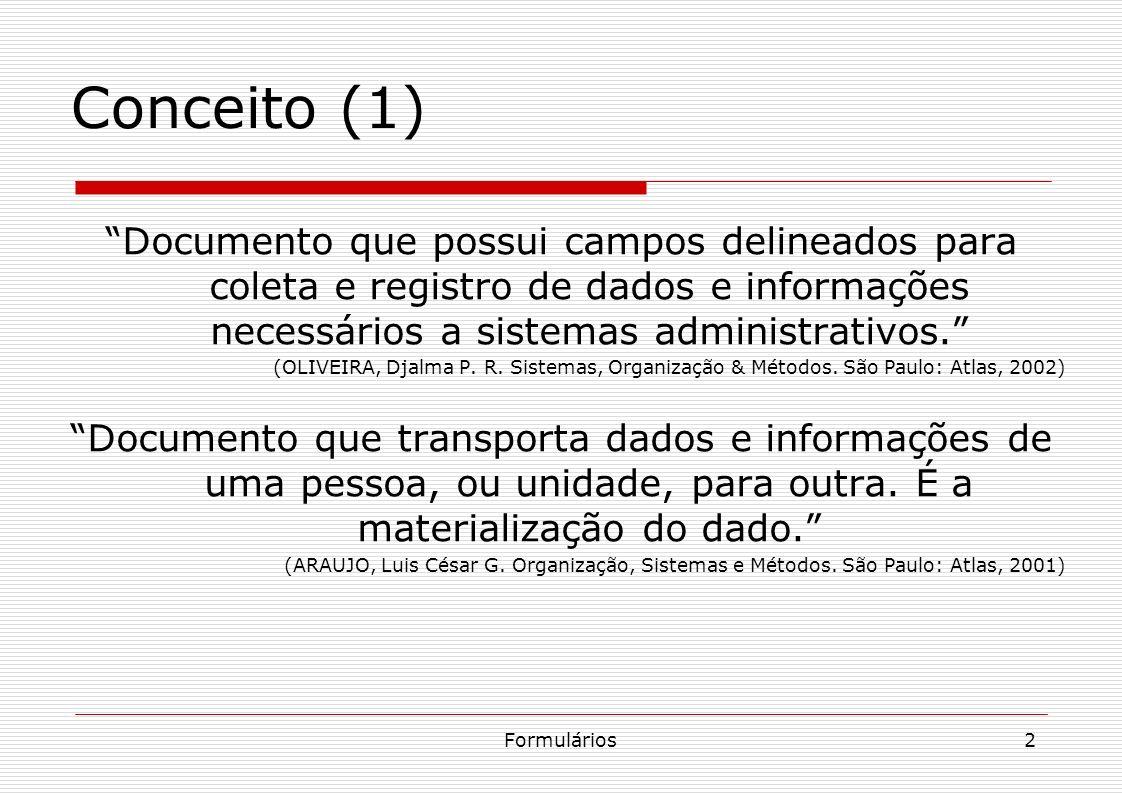 Formulários3 Conceito (2) Documento padronizado, estruturado segundo sua finalidade específica, possuindo características e campos apropriados, destinado a receber, preservar e transmitir informações, cujos lançamentos são necessários para definir a natureza ou cobrir um fluxo qualquer de trabalho, desde seu início até sua conclusão.
