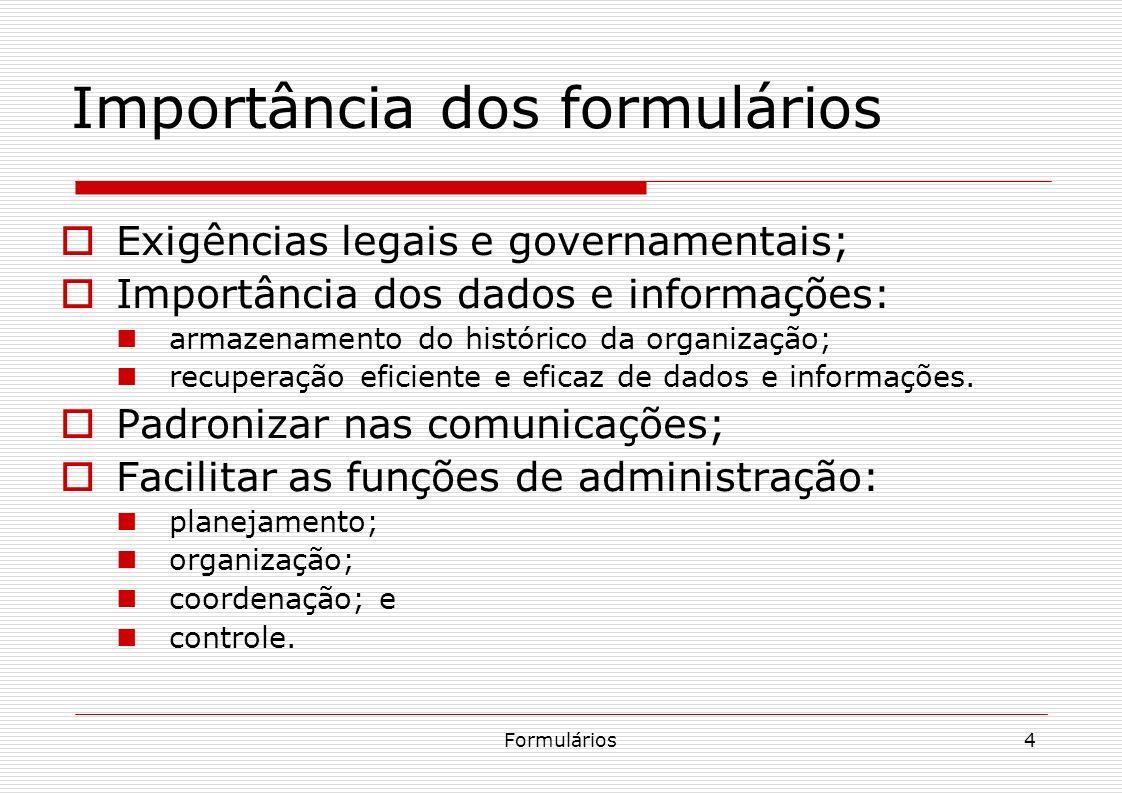 Formulários4 Importância dos formulários Exigências legais e governamentais; Importância dos dados e informações: armazenamento do histórico da organi