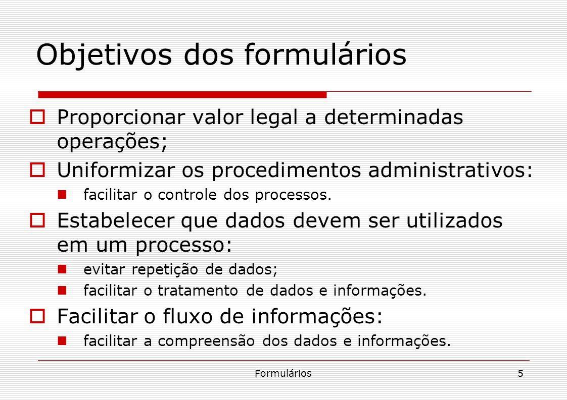Formulários5 Proporcionar valor legal a determinadas operações; Uniformizar os procedimentos administrativos: facilitar o controle dos processos. Esta