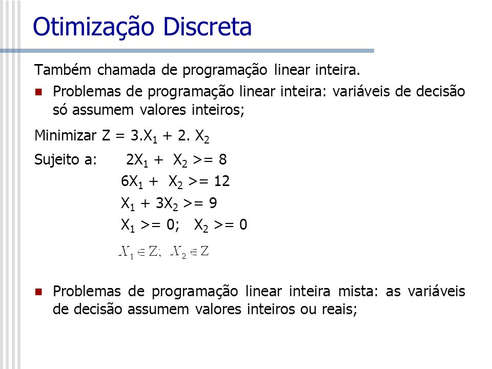 Otimização Discreta Também chamada de programação linear inteira. Problemas de programação linear inteira: variáveis de decisão só assumem valores int