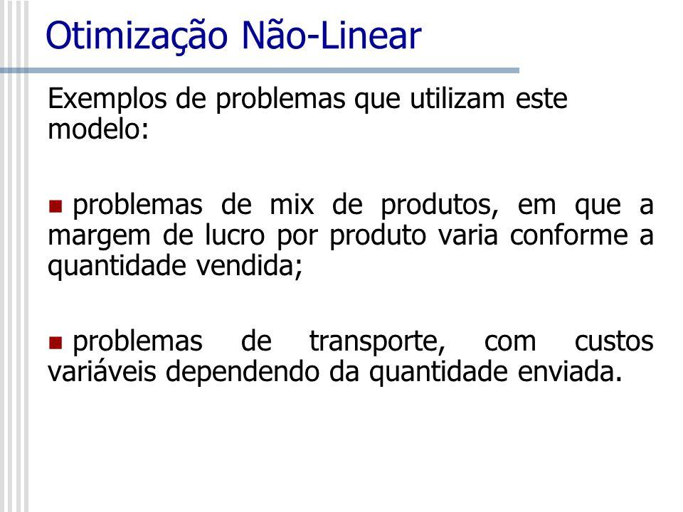 Otimização Não-Linear Exemplos de problemas que utilizam este modelo: problemas de mix de produtos, em que a margem de lucro por produto varia conform