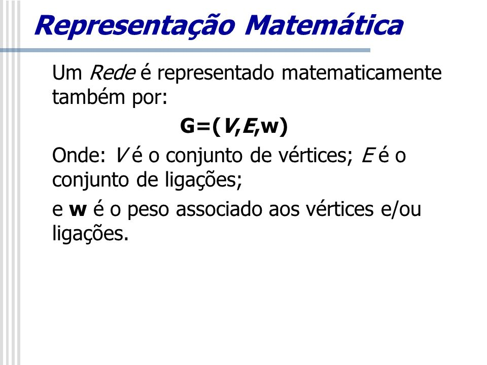 Representação Matemática Um Rede é representado matematicamente também por: G=(V,E,w) Onde: V é o conjunto de vértices; E é o conjunto de ligações; e