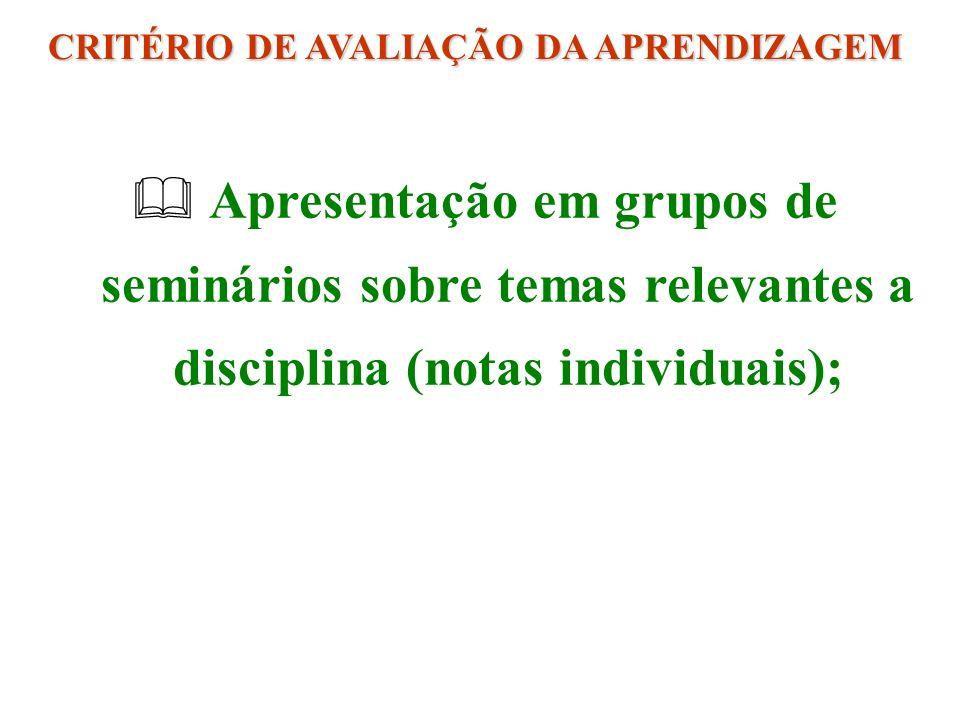 Apresentação em grupos de seminários sobre temas relevantes a disciplina (notas individuais); CRITÉRIO DE AVALIAÇÃO DA APRENDIZAGEM