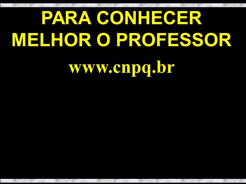 PARA CONHECER MELHOR O PROFESSOR www.cnpq.br