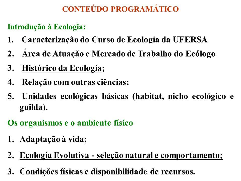 CONTEÚDO PROGRAMÁTICO Introdução à Ecologia: 1. Caracterização do Curso de Ecologia da UFERSA 2. Área de Atuação e Mercado de Trabalho do Ecólogo 3. H