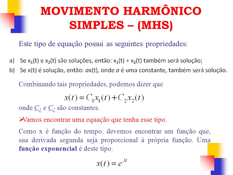 Este tipo de equação possui as seguintes propriedades: MOVIMENTO HARMÔNICO SIMPLES – (MHS) Combinando tais propriedades, podemos dizer que onde C 1 e