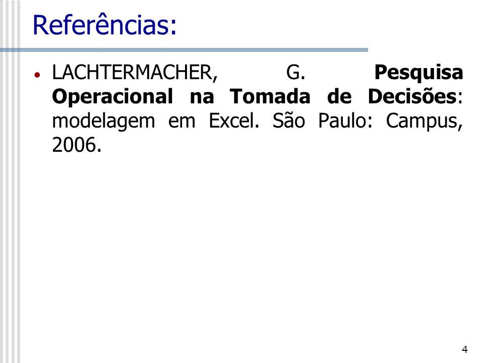 4 Referências: LACHTERMACHER, G. Pesquisa Operacional na Tomada de Decisões: modelagem em Excel. São Paulo: Campus, 2006.