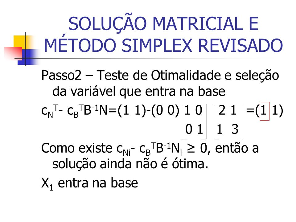SOLUÇÃO MATRICIAL E MÉTODO SIMPLEX REVISADO Passo2 – Teste de Otimalidade e seleção da variável que entra na base c N T - c B T B -1 N=(1 1)-(0 0) 1 0 2 1 =(1 1) 0 1 1 3 Como existe c Ni - c B T B -1 N i 0, então a solução ainda não é ótima.