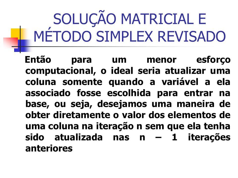 SOLUÇÃO MATRICIAL E MÉTODO SIMPLEX REVISADO Então para um menor esforço computacional, o ideal seria atualizar uma coluna somente quando a variável a ela associado fosse escolhida para entrar na base, ou seja, desejamos uma maneira de obter diretamente o valor dos elementos de uma coluna na iteração n sem que ela tenha sido atualizada nas n – 1 iterações anteriores