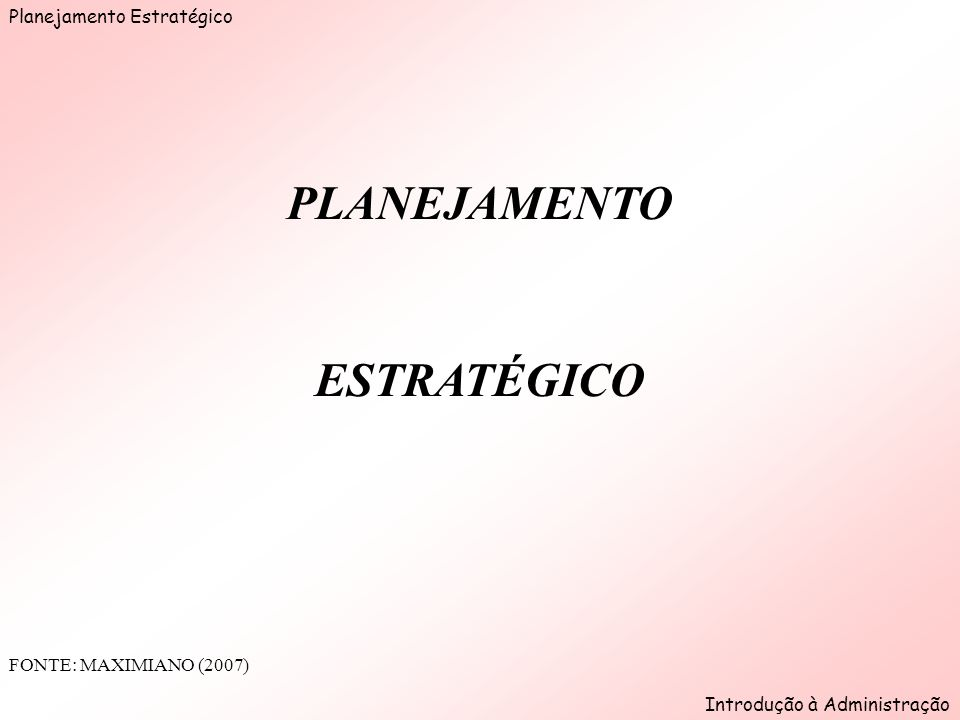 Planejamento Estratégico Introdução à Administração PLANEJAMENTO ESTRATÉGICO FONTE: MAXIMIANO (2007)
