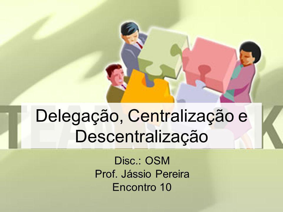 Delegação, Centralização e Descentralização Disc.: OSM Prof. Jássio Pereira Encontro 10