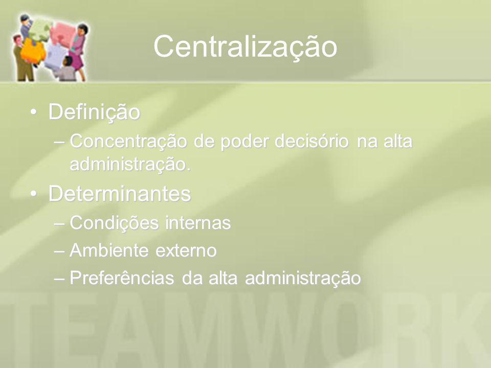 Centralização DefiniçãoDefinição –Concentração de poder decisório na alta administração. DeterminantesDeterminantes –Condições internas –Ambiente exte