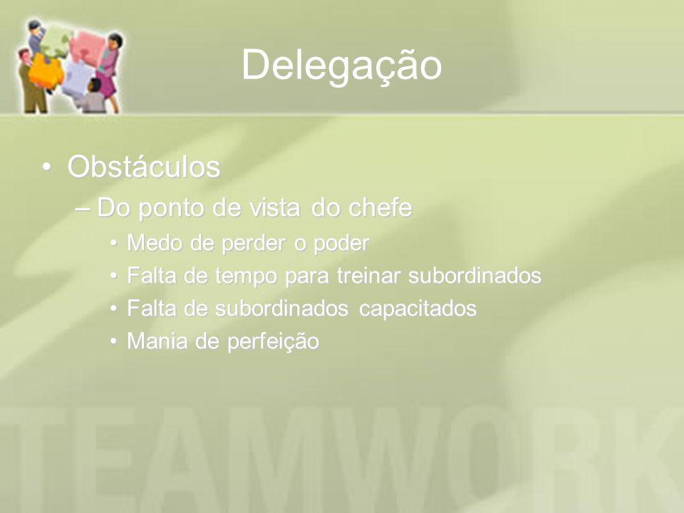 Delegação ObstáculosObstáculos –Do ponto de vista do chefe Medo de perder o poderMedo de perder o poder Falta de tempo para treinar subordinadosFalta