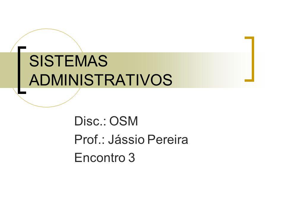SISTEMAS ADMINISTRATIVOS Disc.: OSM Prof.: Jássio Pereira Encontro 3