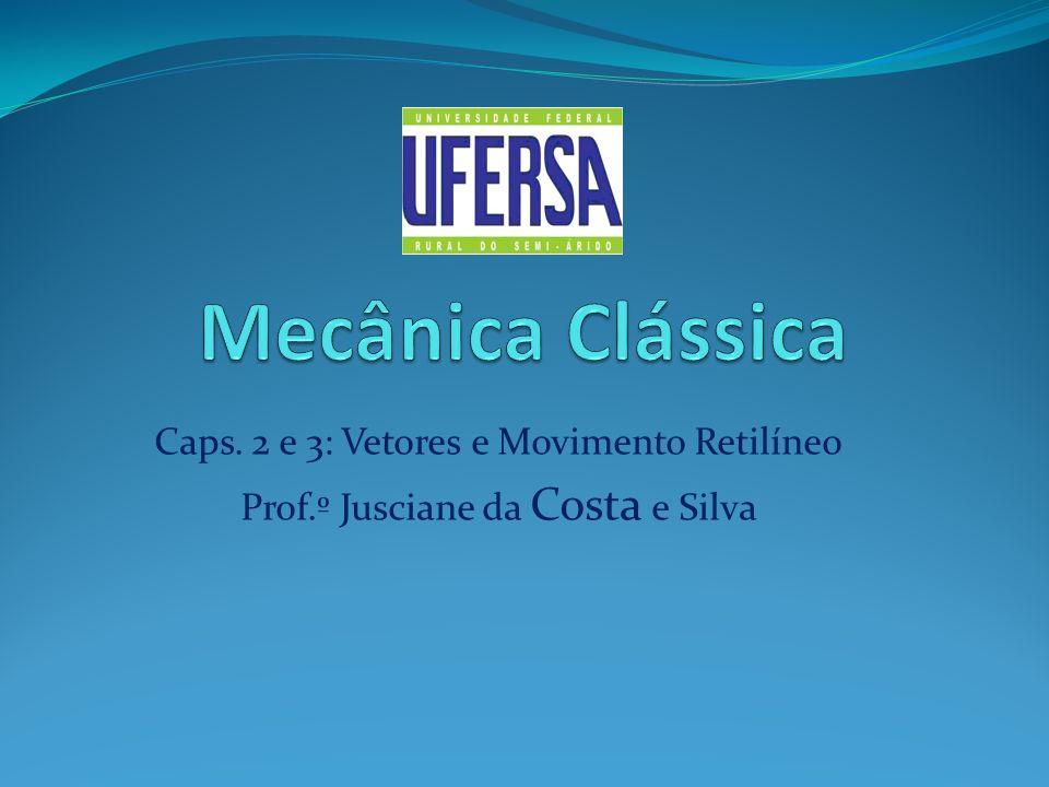 Caps. 2 e 3: Vetores e Movimento Retilíneo Prof.º Jusciane da Costa e Silva