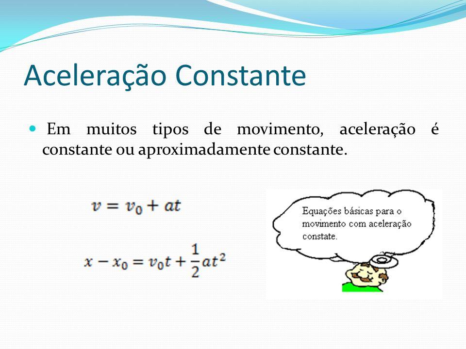 Aceleração Constante Em muitos tipos de movimento, aceleração é constante ou aproximadamente constante.