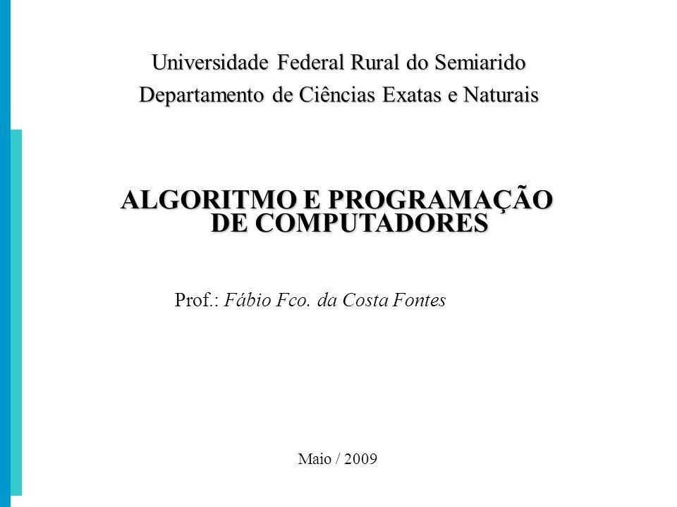 ALGORITMO E PROGRAMAÇÃO DE COMPUTADORES Prof.: Fábio Fco. da Costa Fontes Maio / 2009 Universidade Federal Rural do Semiarido Departamento de Ciências