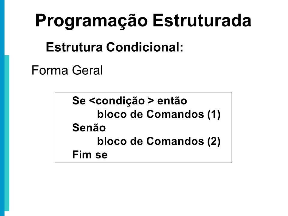 Se então bloco de Comandos (1) Senão bloco de Comandos (2) Fim se Programação Estruturada Estrutura Condicional: Forma Geral