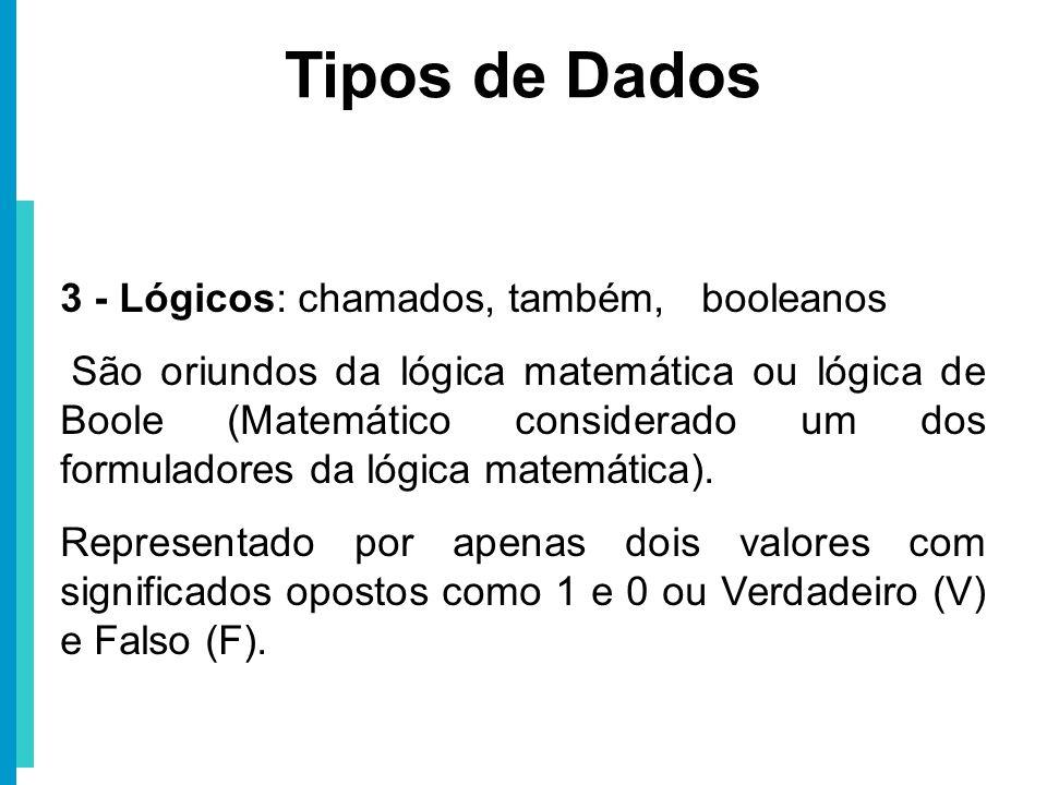 Tipos de Dados 3 - Lógicos: chamados, também, booleanos São oriundos da lógica matemática ou lógica de Boole (Matemático considerado um dos formulador