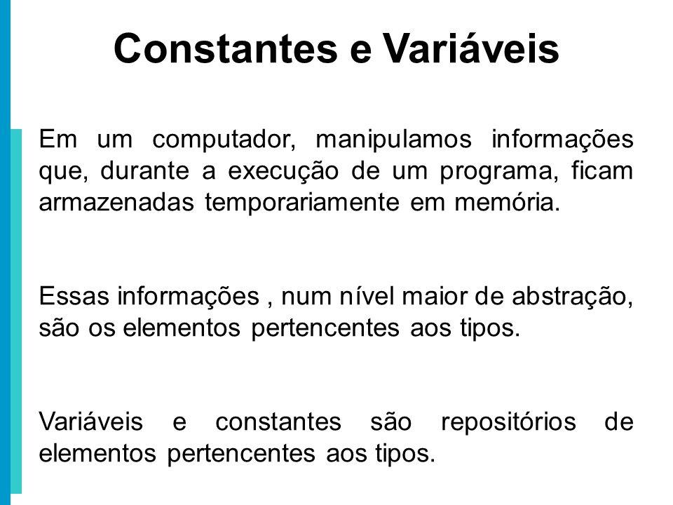 Constantes e Variáveis Em um computador, manipulamos informações que, durante a execução de um programa, ficam armazenadas temporariamente em memória.