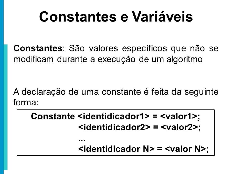 Constantes e Variáveis Constantes: São valores específicos que não se modificam durante a execução de um algoritmo A declaração de uma constante é fei