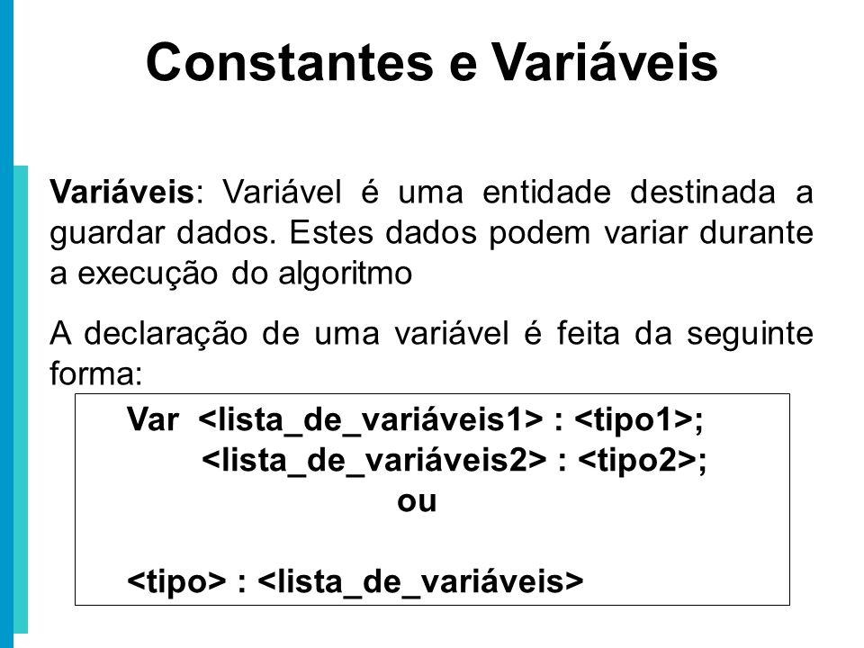 Constantes e Variáveis Variáveis: Variável é uma entidade destinada a guardar dados. Estes dados podem variar durante a execução do algoritmo A declar