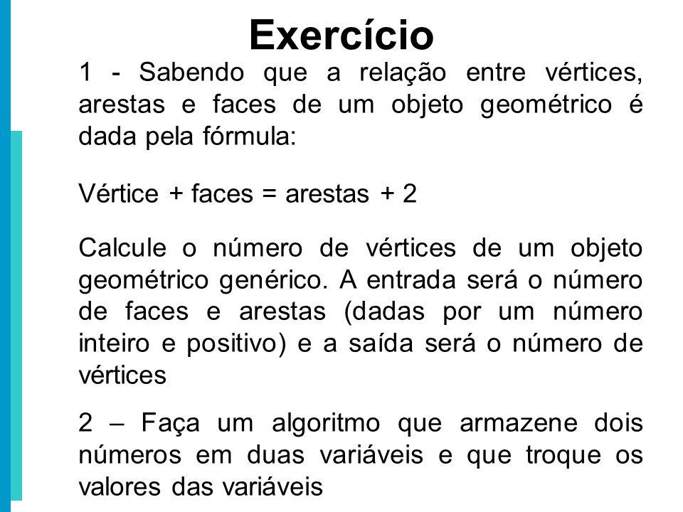 Exercício 1 - Sabendo que a relação entre vértices, arestas e faces de um objeto geométrico é dada pela fórmula: Vértice + faces = arestas + 2 Calcule