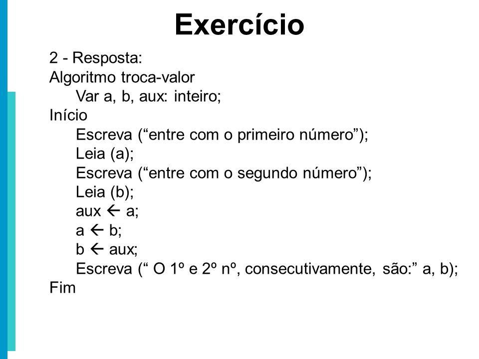 Exercício 2 - Resposta: Algoritmo troca-valor Var a, b, aux: inteiro; Início Escreva (entre com o primeiro número); Leia (a); Escreva (entre com o seg